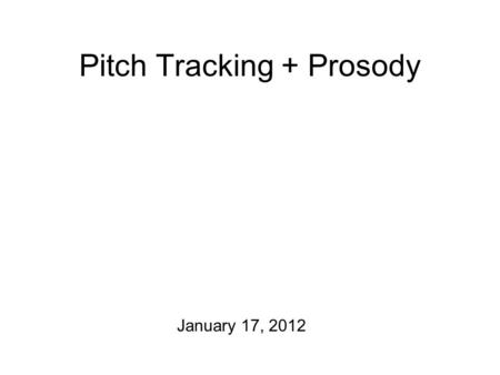 Pitch Tracking + Prosody January 17, 2012 The Plan for Today One announcement: On Thursday, we'll meet in the Craigie Hall D 428 We'll be working on.