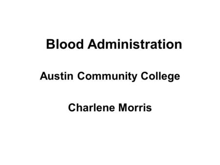Blood Administration Austin Community College Charlene Morris.