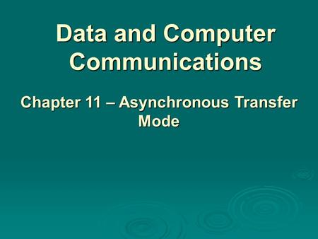 Data and Computer Communications Chapter 11 – Asynchronous Transfer Mode.