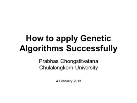 How to apply Genetic Algorithms Successfully Prabhas Chongstitvatana Chulalongkorn University 4 February 2013.