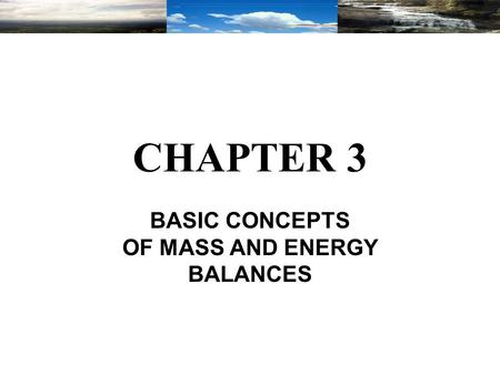 CHAPTER 3 BASIC CONCEPTS OF MASS AND ENERGY BALANCES.