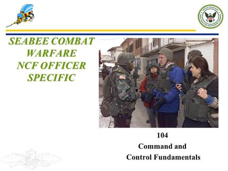 104 Command and Control Fundamentals SEABEE COMBAT WARFARE NCF OFFICER SPECIFIC.