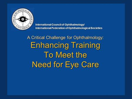 A Critical Challenge for Ophthalmology: Enhancing Training To Meet the Need for Eye Care International Council of Ophthalmology/ International Federation.