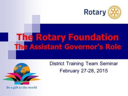 The Rotary Foundation The Assistant Governor's Role District Training Team Seminar February 27-28, 2015.