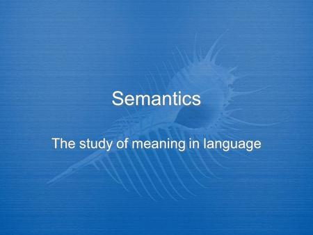 Semantics The study of meaning in language. Semantics is…  The study of meaning in language.  It deals with the meaning of words (Lexical semantics)