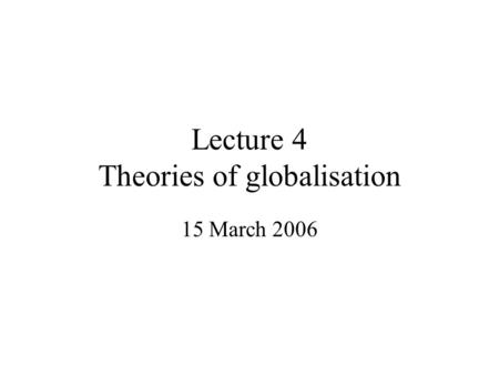 Lecture 4 Theories of globalisation 15 March 2006.