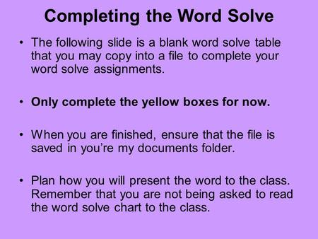 Completing the Word Solve The following slide is a blank word solve table that you may copy into a file to complete your word solve assignments. Only complete.