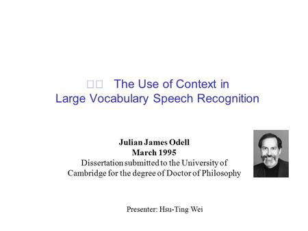 The Use of Context in Large Vocabulary Speech Recognition Julian James Odell March 1995 Dissertation submitted to the University of Cambridge for the degree.