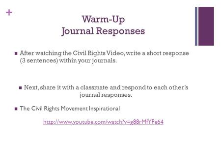 + Warm-Up Journal Responses After watching the Civil Rights Video, write a short response (3 sentences) within your journals. Next, share it with a classmate.