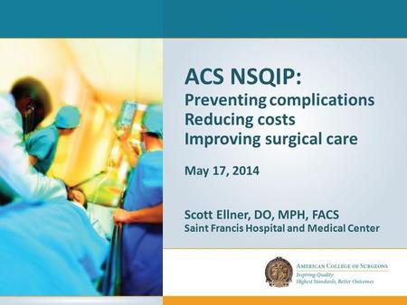 ACS NSQIP: Preventing complications Reducing costs Improving surgical care May 17, 2014 Scott Ellner, DO, MPH, FACS Saint Francis Hospital and Medical.