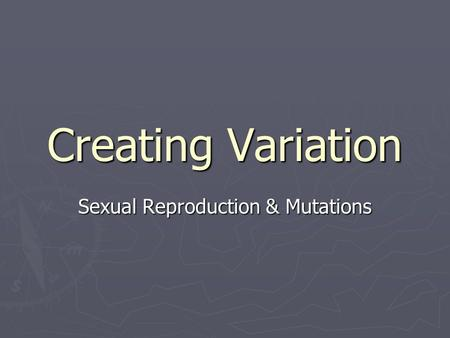 Creating Variation Sexual Reproduction & Mutations.