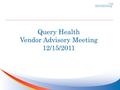 Query Health Vendor Advisory Meeting 12/15/2011. Agenda Provide Overview of Query Health Seek Guidance and Feedback on Integration Approaches.