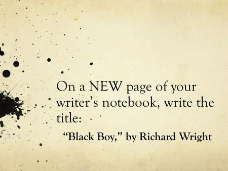 "On a NEW page of your writer's notebook, write the title: ""Black Boy,"" by Richard Wright."