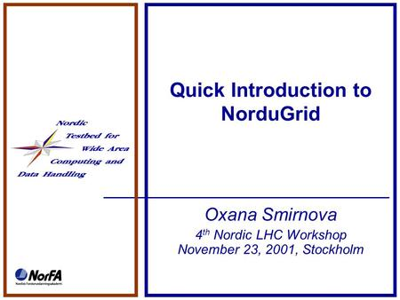 Quick Introduction to NorduGrid Oxana Smirnova 4 th Nordic LHC Workshop November 23, 2001, Stockholm.