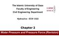 Water Pressure and Pressure Force (Revision) The Islamic University of Gaza Faculty of Engineering Civil Engineering Department Hydraulics - ECIV 3322.