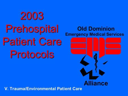 2003 Prehospital Patient Care Protocols V. Trauma/Environmental Patient Care Old Dominion Emergency Medical Services Alliance.