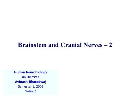 Brainstem and Cranial Nerves – 2 Human Neurobiology ANHB 2217 Avinash Bharadwaj Semester 1, 2006 Week 2.