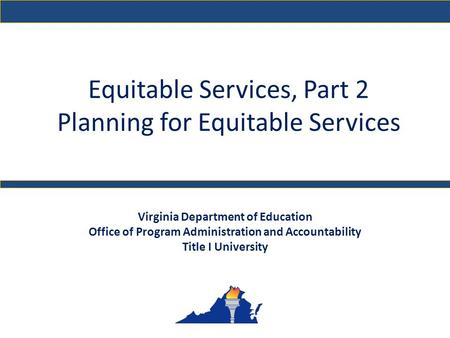 Equitable Services, Part 2 Planning for Equitable Services Virginia Department of Education Office of Program Administration and Accountability Title I.