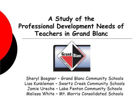 A Study of the Professional Development Needs of Teachers in Grand Blanc Sheryl Boegner – Grand Blanc Community Schools Lisa Kunkleman – Swartz Creek Community.