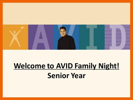 Welcome to AVID Family Night! Senior Year. AVID Senior Year Goals Explore/Identify/Apply to 4-year College Options Complete Testing Requirements Maintain/Improve.