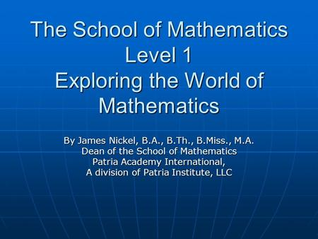 The School of Mathematics Level 1 Exploring the World of Mathematics By James Nickel, B.A., B.Th., B.Miss., M.A. Dean of the School of Mathematics Patria.