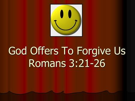 God Offers To Forgive Us Romans 3:21-26. Paul is teaching that God is not partial when it comes to saving people. He is also teaching that all men deserve.