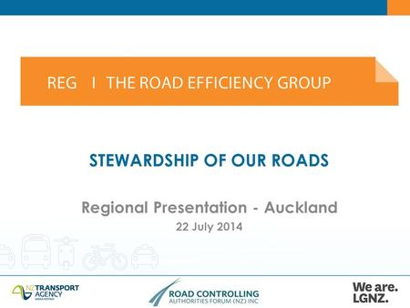 STEWARDSHIP OF OUR ROADS Regional Presentation - Auckland 22 July 2014.