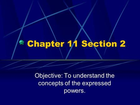 Chapter 11 Section 2 Objective: To understand the concepts of the expressed powers.