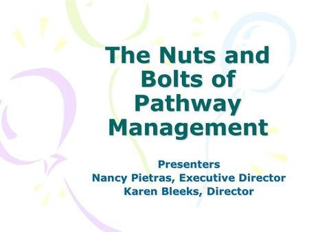 The Nuts and Bolts of Pathway Management Presenters Nancy Pietras, Executive Director Karen Bleeks, Director.