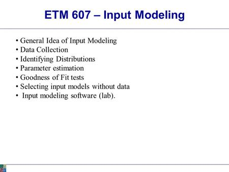 ETM 607 – Input Modeling General Idea of Input Modeling Data Collection Identifying Distributions Parameter estimation Goodness of Fit tests Selecting.