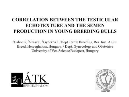 CORRELATION BETWEEN THE TESTICULAR ECHOTEXTURE AND THE SEMEN PRODUCTION IN YOUNG BREEDING BULLS 1 Gábor G, 2 Szász F, 1 Györkös I. 1 Dept. Cattle Breeding,