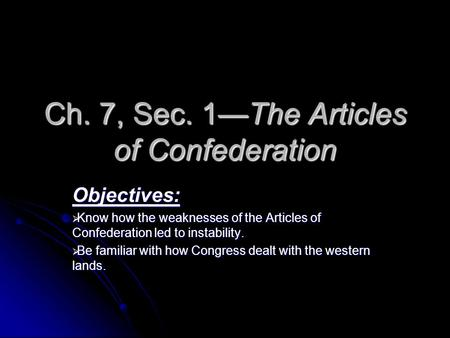 Ch. 7, Sec. 1—The Articles of Confederation Objectives:  Know how the weaknesses of the Articles of Confederation led to instability.  Be familiar with.