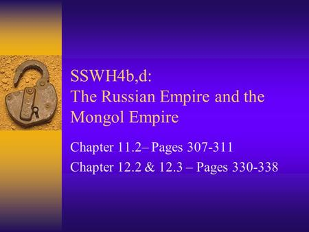 SSWH4b,d: The Russian Empire and the Mongol Empire Chapter 11.2– Pages 307-311 Chapter 12.2 & 12.3 – Pages 330-338.