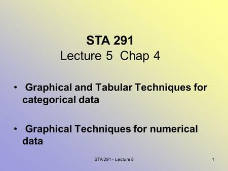 STA 291 - Lecture 51 STA 291 Lecture 5 Chap 4 Graphical and Tabular Techniques for categorical data Graphical Techniques for numerical data.