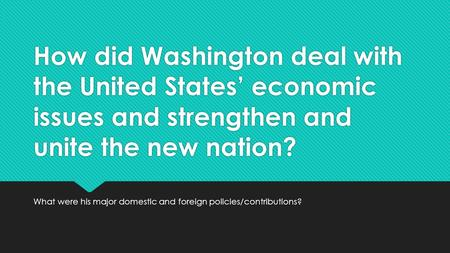 How did Washington deal with the United States' economic issues and strengthen and unite the new nation? What were his major domestic and foreign policies/contributions?