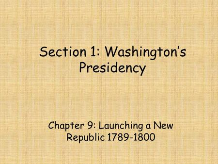 Section 1: Washington's Presidency Chapter 9: Launching a New Republic 1789-1800.