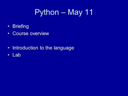 Python – May 11 Briefing Course overview Introduction to the language Lab.