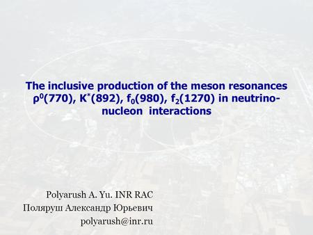 The inсlusive produсtion of the meson resonanсes ρ 0 (770), K * (892), f 0 (980), f 2 (1270) in neutrino- nuсleon interaсtions Polyarush A. Yu. INR RAC.