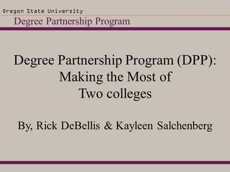 Degree Partnership Program Oregon State University Degree Partnership Program (DPP): Making the Most of Two colleges By, Rick DeBellis & Kayleen Salchenberg.