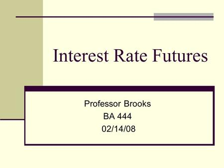 Interest Rate Futures Professor Brooks BA 444 02/14/08.
