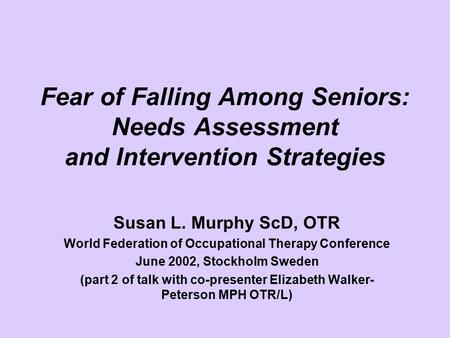 Fear of Falling Among Seniors: Needs Assessment and Intervention Strategies Susan L. Murphy ScD, OTR World Federation of Occupational Therapy Conference.
