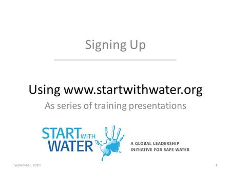 Using www.startwithwater.org As series of training presentations Signing Up September, 20101.