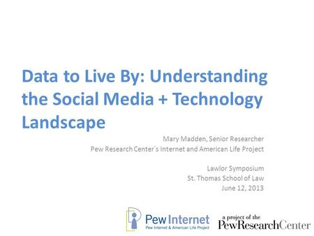 Data to Live By: Understanding the Social Media + Technology Landscape Mary Madden, Senior Researcher Pew Research Center's Internet and American Life.