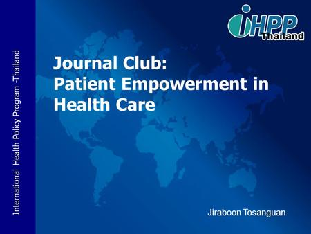International Health Policy Program -Thailand Journal Club: Patient Empowerment in Health Care Jiraboon Tosanguan.