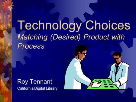 Technology Choices Matching (Desired) Product with Process Roy Tennant California Digital Library.