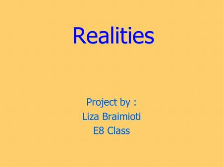 Realities Project by : Liza Braimioti E8 Class. Nowadays, many people participate in reality shows. These shows have become one of the most popular kind.