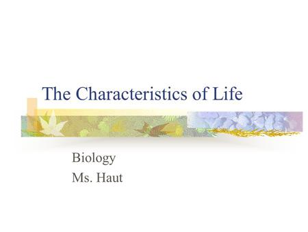 The Characteristics of Life Biology Ms. Haut. Biology Study of life Biologists recognize that all living things share certain characteristics.