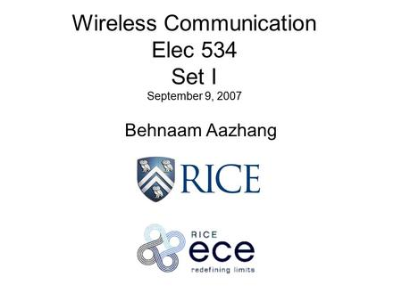 Wireless Communication Elec 534 Set I September 9, 2007 Behnaam Aazhang.