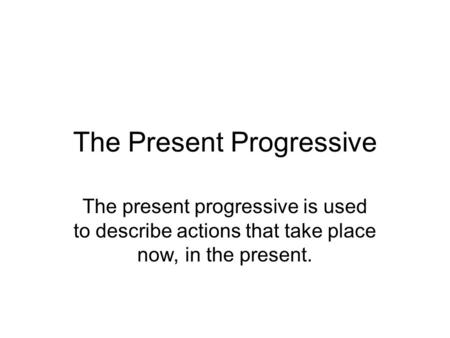 The Present Progressive The present progressive is used to describe actions that take place now, in the present.