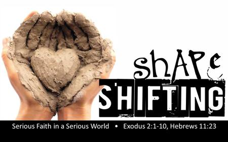 Rick Snodgrass Serious Faith in a Serious World Exodus 2:1-10, Hebrews 11:23.